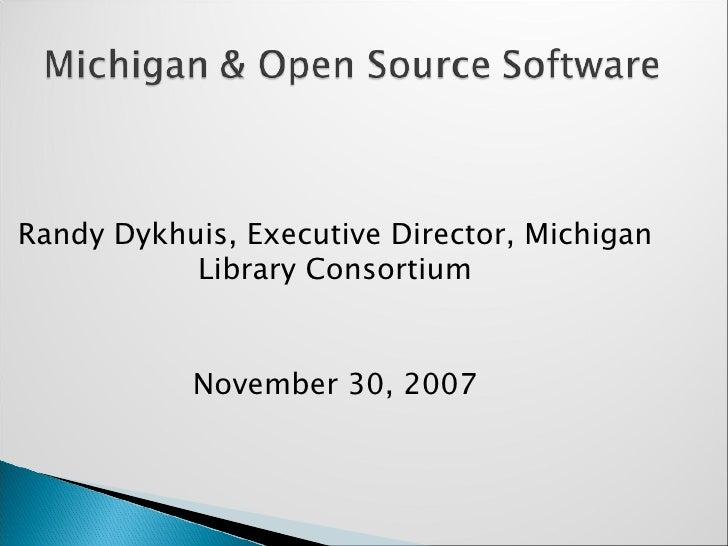 <ul><ul><li>Randy Dykhuis, Executive Director, Michigan Library Consortium </li></ul></ul><ul><ul><li>November 30, 2007 </...