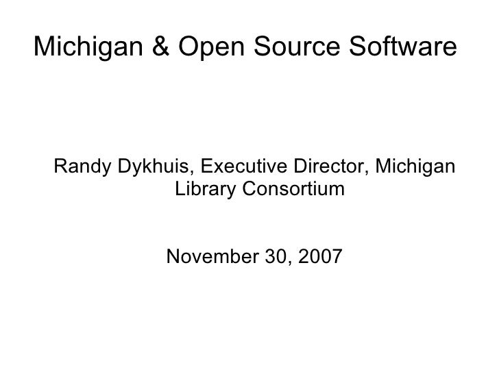 Michigan & Open Source Software  <ul><ul><li>Randy Dykhuis, Executive Director, Michigan Library Consortium </li></ul></ul...