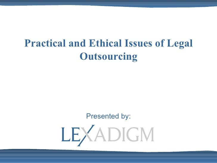 Practical and Ethical Issues of Legal Outsourcing Presented by: