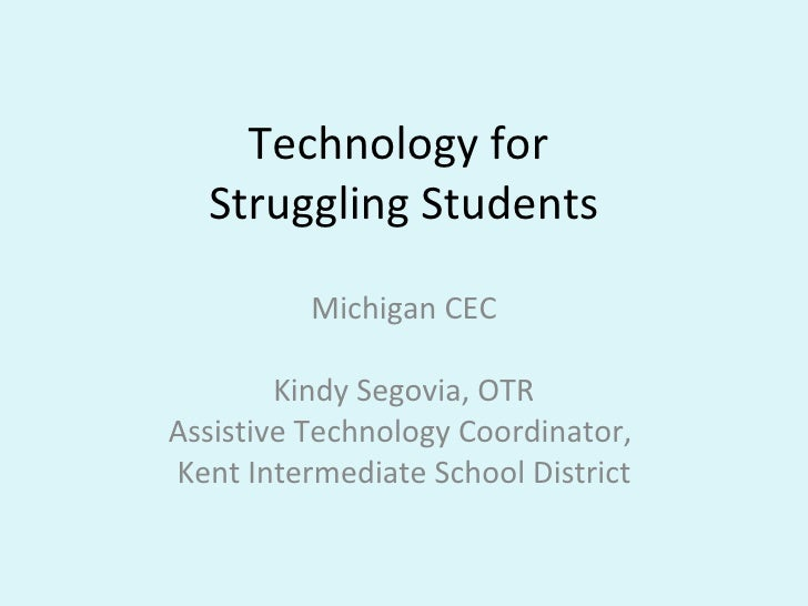Technology for  Struggling Students Michigan CEC Kindy Segovia, OTR Assistive Technology Coordinator,  Kent Intermediate S...