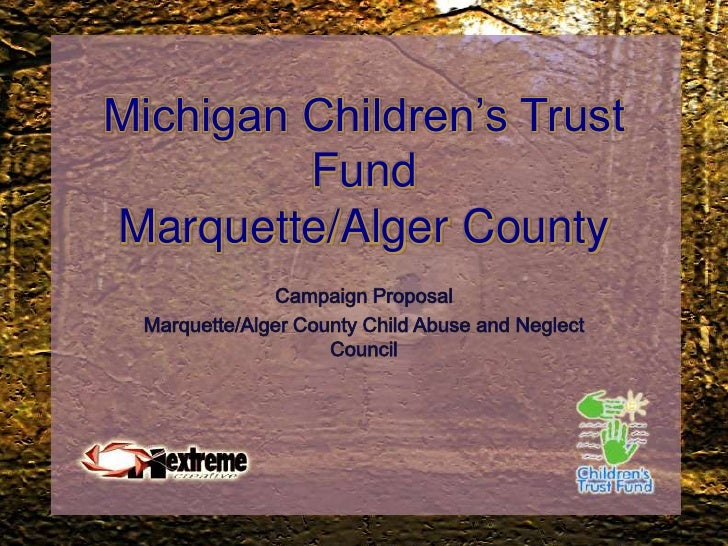 Michigan Children's Trust FundMarquette/Alger County<br />Campaign Proposal<br />Marquette/Alger County Child Abuse and Ne...