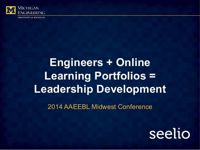 Engineers + Online Learning Portfolios = Leadership Development 2014 AAEEBL Midwest Conference