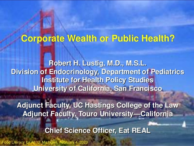 Corporate Wealth or Public Health? Robert H. Lustig, M.D., M.S.L. Division of Endocrinology, Department of Pediatrics Inst...