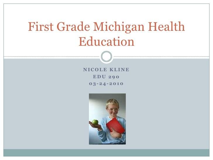 Nicole Kline<br />EDU 290<br />03-24-2010<br />First Grade Michigan Health Education<br />