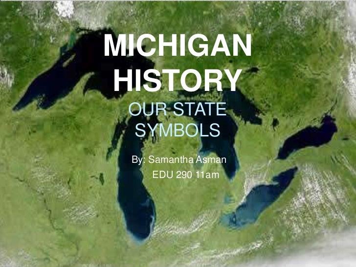 MICHIGANHISTORY OUR STATE SYMBOLS By: Samantha Asman    EDU 290 11am