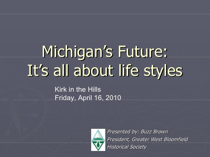 Michigan's Future: It's all about life styles Presented by: Buzz Brown President, Greater West Bloomfield Historical Socie...