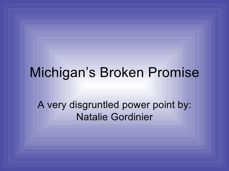 Michigan's Broken Promise A very disgruntled power point by: Natalie Gordinier