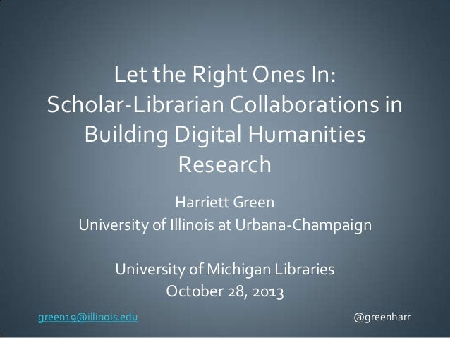 Let the Right Ones In: Scholar-Librarian Collaborations in Building Digital Humanities Research Harriett Green University ...