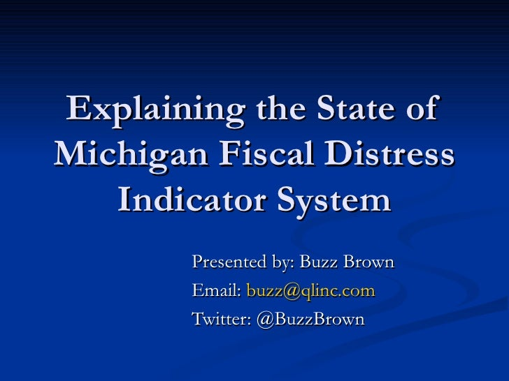 Explaining the State of Michigan Fiscal Distress Indicator System Presented by: Buzz Brown Email:  [email_address] Twitter...