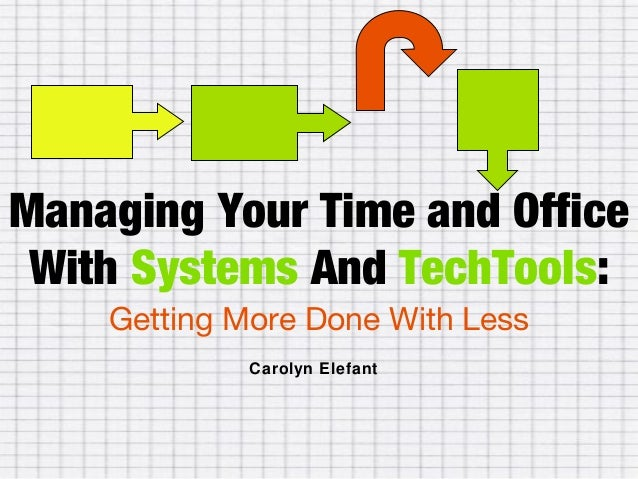 Managing Your Time and Office With Systems And TechTools: Getting More Done With Less Carolyn Elefant