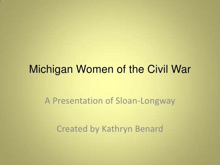 Michigan Women of the Civil War<br />A Presentation of Sloan-Longway<br />Created by Kathryn Benard<br />
