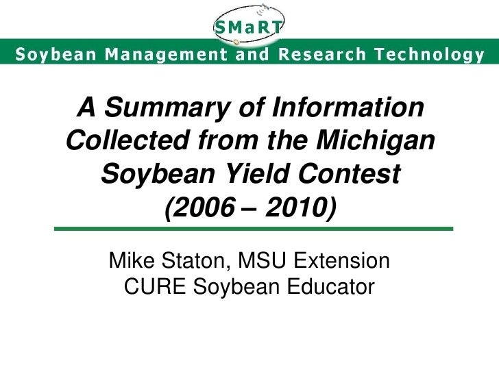 A Summary of InformationCollected from the Michigan   Soybean Yield Contest       (2006 – 2010)   Mike Staton, MSU Extensi...