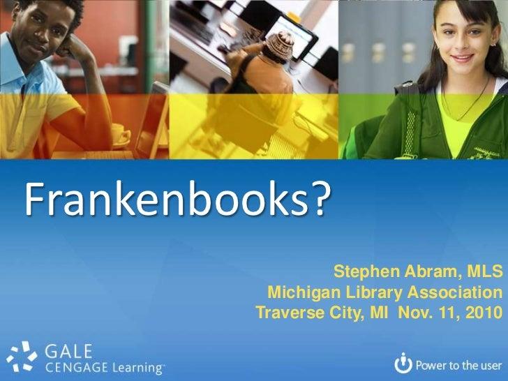 Frankenbooks?<br />Stephen Abram, MLS<br />Michigan Library Association<br />Traverse City, MI  Nov. 11, 2010<br />