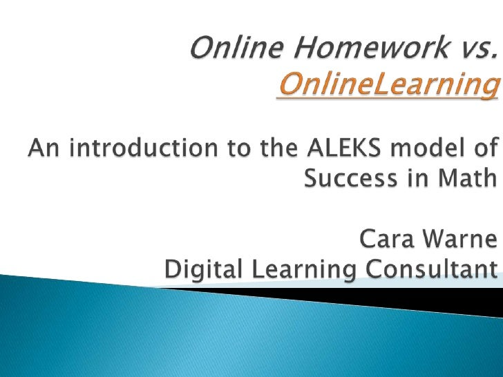 Online Homeworkvs. OnlineLearningAn introduction to the ALEKS model of Success in MathCara Warne Digital Learning Consulta...