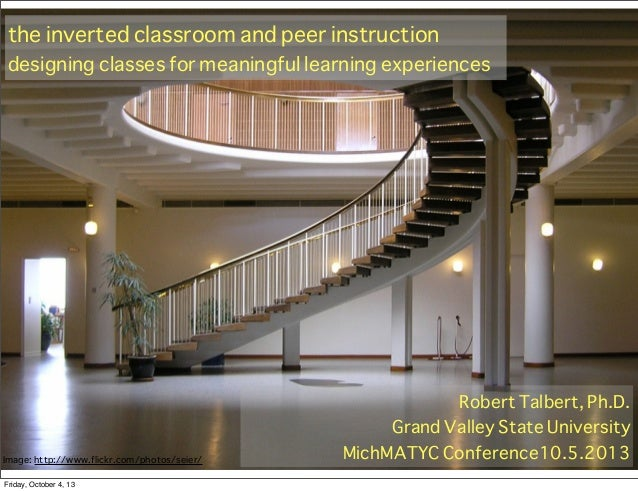 the inverted classroom and peer instruction designing classes for meaningful learning experiences Robert Talbert, Ph.D. Gr...