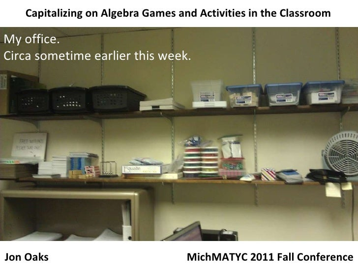 Capitalizing on Algebra Games and Activities in the Classroom My office. Circa sometime earlier this week. MichMATYC 2011 ...