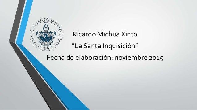 """Ricardo Michua Xinto """"La Santa Inquisición"""" Fecha de elaboración: noviembre 2015"""
