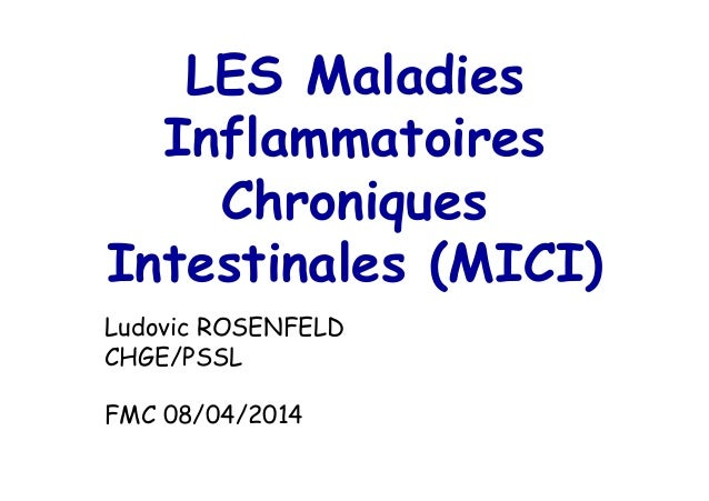 LES Maladies Inflammatoires Chroniques Intestinales (MICI) Ludovic ROSENFELD CHGE/PSSL FMC 08/04/2014
