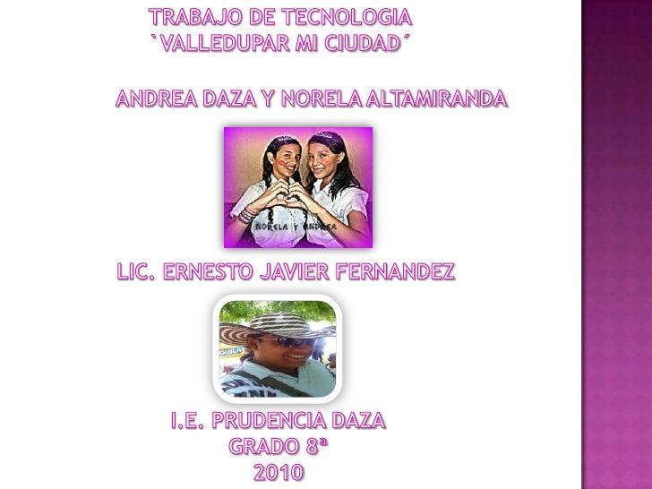 TRABAJO DE TECNOLOGIA<br />`VALLEDUPAR MI CIUDAD´<br />ANDREA DAZA Y NORELA ALTAMIRANDA<br /> LIC. ERNESTO JAVIER FERNANDE...