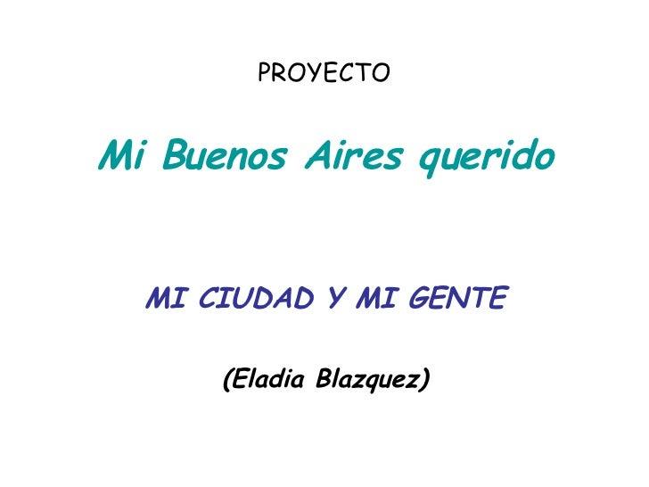 PROYECTO Mi Buenos Aires querido MI CIUDAD Y MI GENTE (Eladia Blazquez)