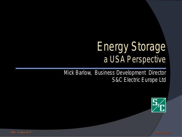 Energy Storage  a USA Perspective  Mick Barlow, Business Development Director S&C Electric Europe Ltd  KBIA– October 2013 ...