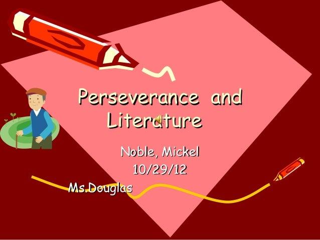 Perseverance and    Literature        Noble, Mickel           10/29/12Ms.Douglas
