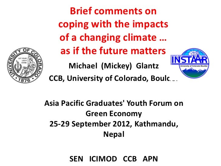Brief comments on   coping with the impacts   of a changing climate …   as if the future matters      Michael (Mickey) Gla...