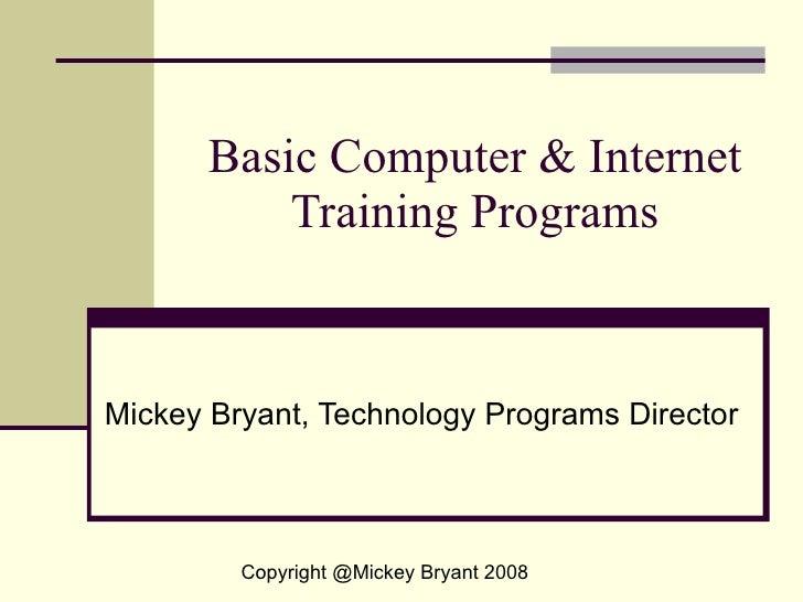 Basic Computer & Internet Training Programs Mickey Bryant, Technology Programs Director Copyright @Mickey Bryant 2008