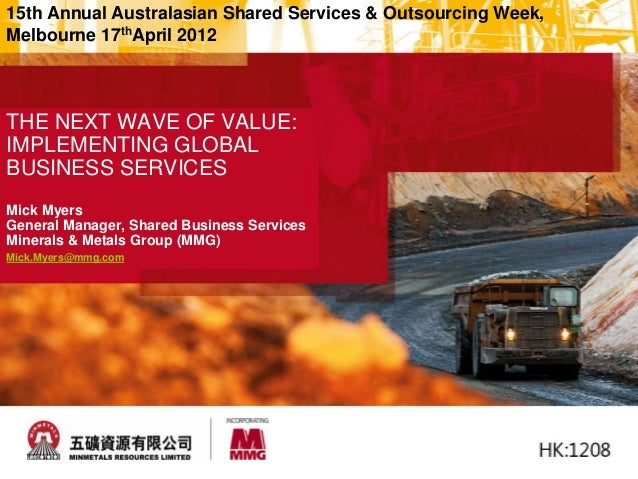 THE NEXT WAVE OF VALUE: IMPLEMENTING GLOBAL BUSINESS SERVICES Mick Myers General Manager, Shared Business Services Mineral...