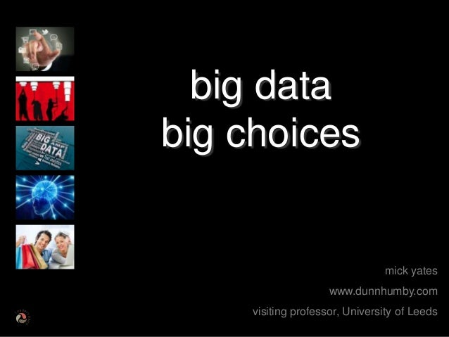 mick yateswww.dunnhumby.comvisiting professor, University of Leedsbig databig choices