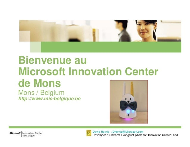 Bienvenue au Microsoft Innovation Center de Mons Mons / Belgium http://www.mic-belgique.be David Hernie : Dhernie@Microsof...