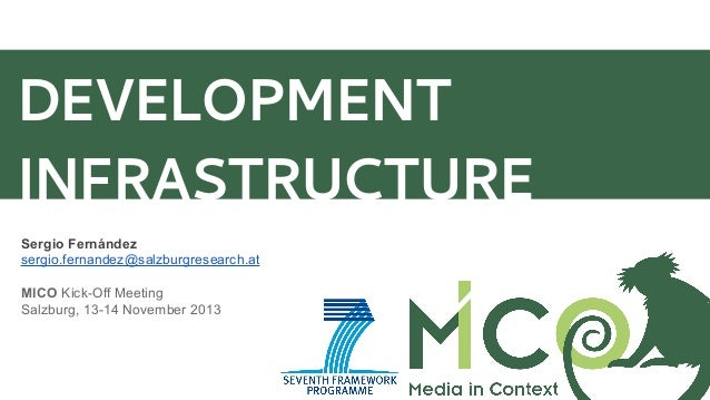 DEVELOPMENT INFRASTRUCTURE Sergio Fernández sergio.fernandez@salzburgresearch.at MICO Kick-Off Meeting Salzburg, 13-14 Nov...