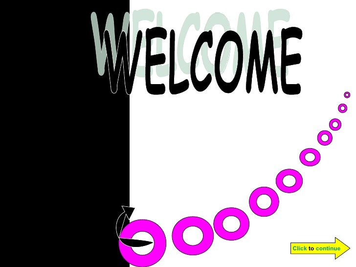 WELCOME Click  to  continue