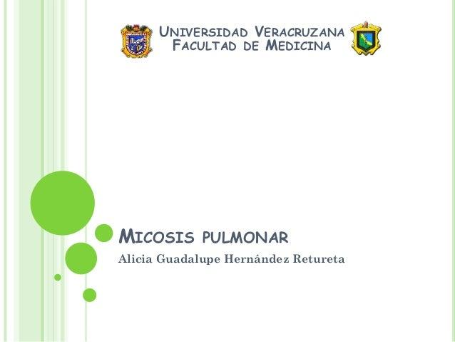 UNIVERSIDAD VERACRUZANA FACULTAD DE MEDICINA  MICOSIS  PULMONAR  Alicia Guadalupe Hernández Retureta