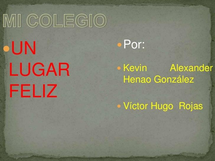 MI COLEGIO<br />UN LUGAR FELIZ<br />Por:<br />Kevin Alexander Henao González<br />Víctor Hugo  Rojas<br />