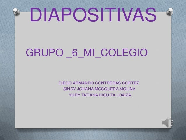 DIAPOSITIVAS GRUPO _6_MI_COLEGIO DIEGO ARMANDO CONTRERAS CORTEZ SINDY JOHANA MOSQUERA MOLINA YURY TATIANA HIGUITA LOAIZA