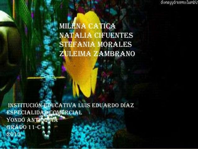 MILENA CATICA NATALIA CIFUENTES STEFANIA MORALES ZULEIMA ZAMBRANO Institución educativa Luis Eduardo Díaz Especialidad com...