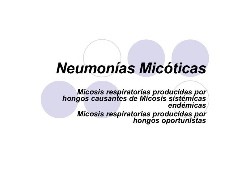 Neumonías Micóticas Micosis respiratorias producidas por hongos causantes de Micosis sistémicas endémicas Micosis respirat...