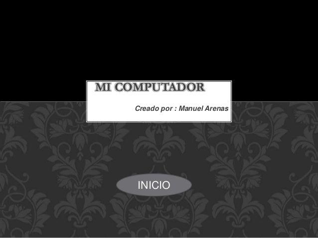 Creado por : Manuel Arenas MI COMPUTADOR INICIO