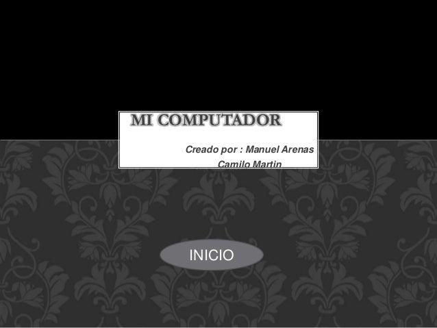 Creado por : Manuel Arenas Camilo Martin MI COMPUTADOR INICIO