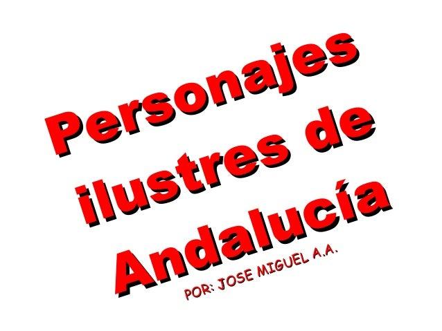 PersonajesPersonajesilustres deilustres deAndalucíaAndalucíaPOR: JOSE MIGUEL A.A.POR: JOSE MIGUEL A.A.