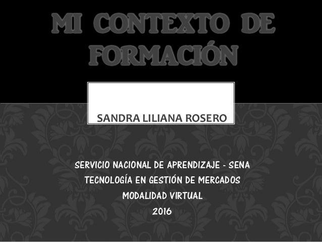 SANDRA LILIANA ROSERO MI CONTEXTO DE FORMACIÓN SERVICIO NACIONAL DE APRENDIZAJE - SENA TECNOLOGÍA EN GESTIÓN DE MERCADOS M...