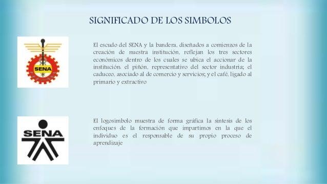 SIGNIFICADO DE LOS SIMBOLOS El escudo del SENA y la bandera, diseñados a comienzos de la creación de nuestra institución, ...