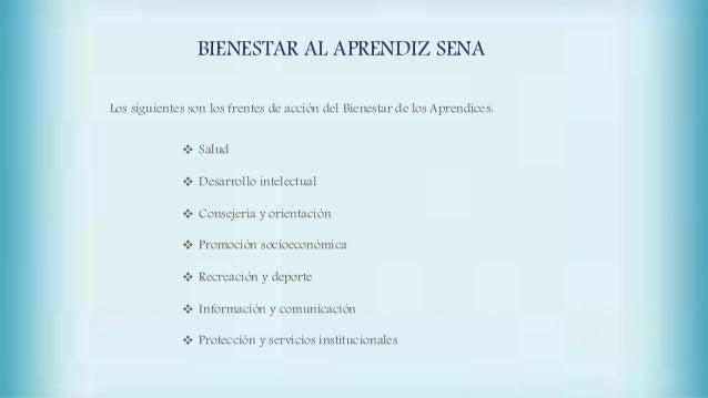 BIENESTAR AL APRENDIZ SENA Los siguientes son los frentes de acción del Bienestar de los Aprendices:  Salud  Desarrollo ...