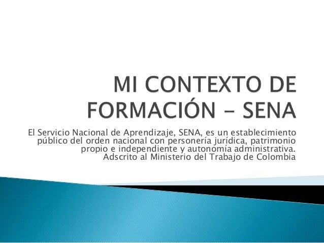 El Servicio Nacional de Aprendizaje, SENA, es un establecimiento  público del orden nacional con personería jurídica, patr...