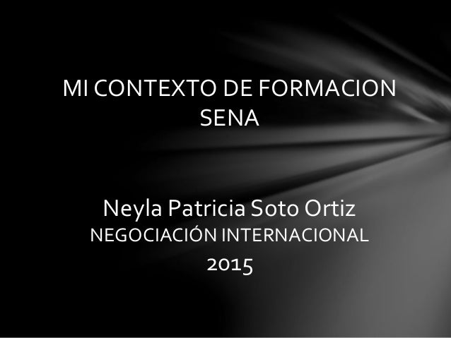 MI CONTEXTO DE FORMACION SENA Neyla Patricia Soto Ortiz NEGOCIACIÓN INTERNACIONAL 2015