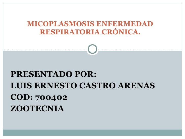 PRESENTADO POR:  LUIS ERNESTO CASTRO ARENAS COD: 700402 ZOOTECNIA MICOPLASMOSIS ENFERMEDAD RESPIRATORIA CRÓNICA.