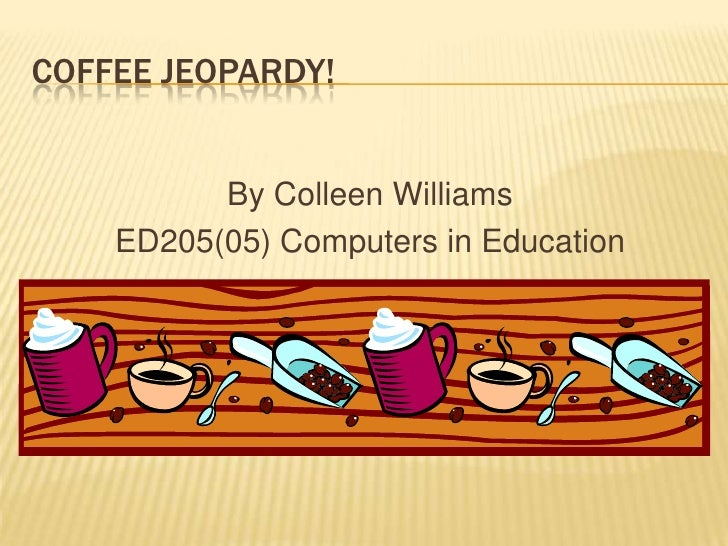 COFFEE JEOPARDY!             By Colleen Williams     ED205(05) Computers in Education