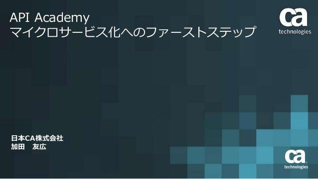 API Academy マイクロサービス化へのファーストステップ 日本CA株式会社 加田 友広