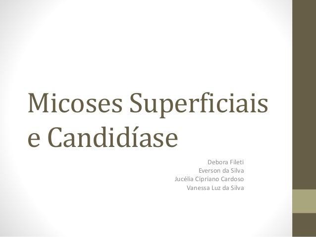 Micoses Superficiais e Candidíase Debora Fileti Everson da Silva Jucélia Cipriano Cardoso Vanessa Luz da Silva